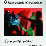 """""""O kierowaniu wrażeniem. Język polskiej polityki po 1989 roku"""". Recenzja książki"""