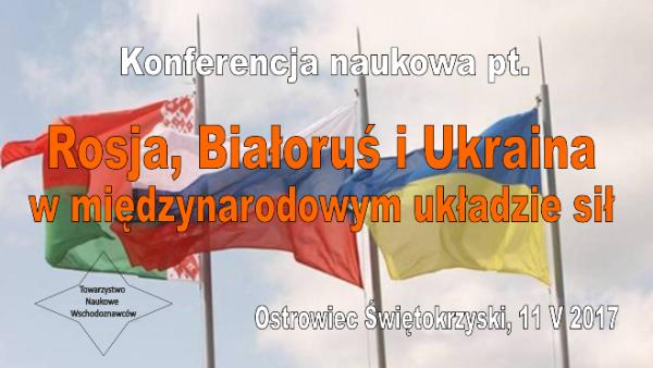 Konferencja naukowa: Rosja, Białoruś i Ukraina w międzynarodowym układzie sił, 11 V 2017
