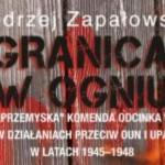 """Andrzej Zapałowski: """"Granica w ogniu"""". Książka o walkach z UPA na Podkarpaciu [Do pobrania]"""